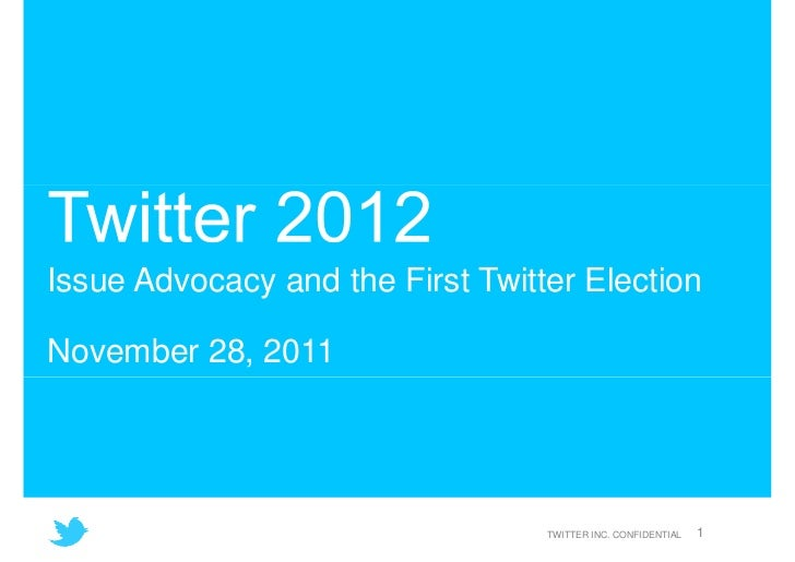 Issue Advocacy and the First Twitter ElectionNovember 28, 2011                                  TWITTER INC. CONFIDENTIAL ...