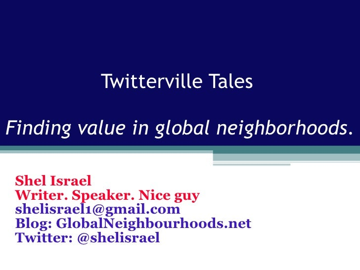 Twitterville Tales  Finding value in global neighborhoods . Shel Israel Writer. Speaker. Nice guy [email_address] Blog: Gl...