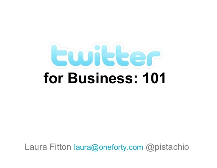 for Business: 101    Laura Fitton laura@oneforty.com @pistachio