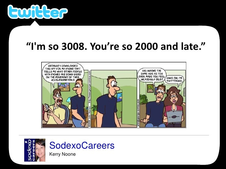 """SodexoCareers<br />Kerry Noone<br />""""I&apos;m so 3008. You're so 2000 and late.""""<br />"""