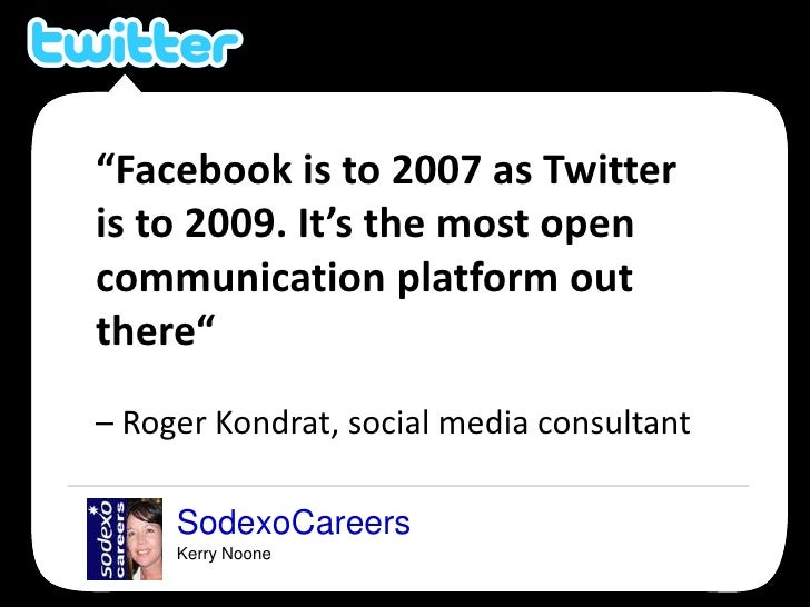 """SodexoCareers<br />Kerry Noone<br />""""Facebook is to 2007 as Twitter is to 2009. It's the most open communication platform ..."""