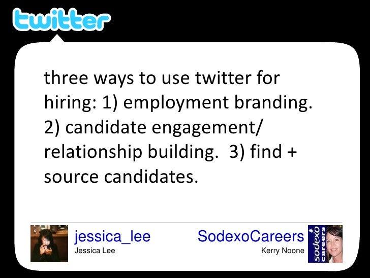 three ways to use twitter for hiring: 1) employment branding.  2) candidate engagement/ relationship building.  3) find + ...