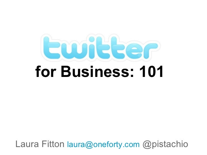 for Business: 101 Laura Fitton  [email_address]  @pistachio