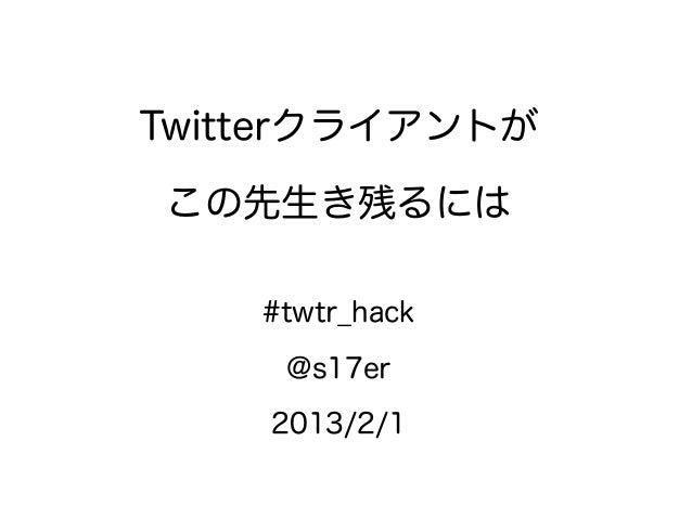 Twitterクライアントがこの先生き残るには    #twtr_hack     @s17er    2013/2/1