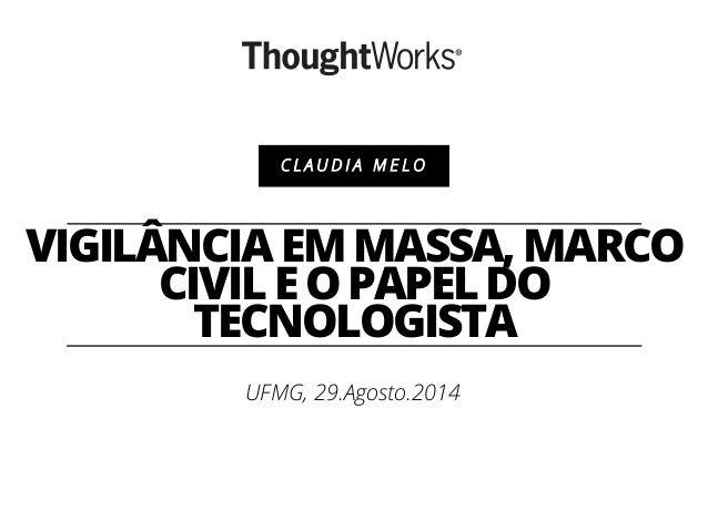 C L A U D I A M E L O  VIGILÂNCIA EM MASSA, MARCO  CIVIL E O PAPEL DO  TECNOLOGISTA  UFMG, 29.Agosto.2014