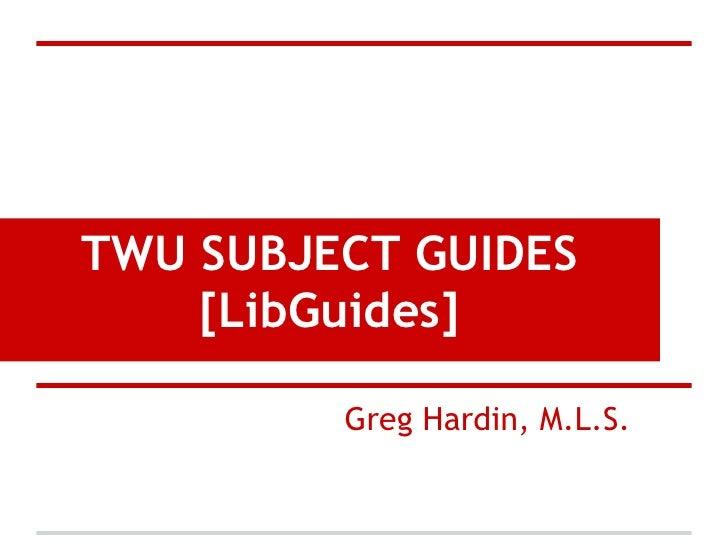 TWU SUBJECT GUIDES    [LibGuides]         Greg Hardin, M.L.S.