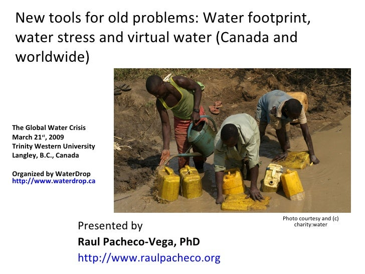 New tools for old problems: Water footprint, water stress and virtual water (Canada and worldwide) Presented by  Raul Pach...