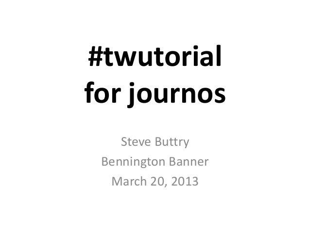 #twutorialfor journos    Steve Buttry Bennington Banner  March 20, 2013