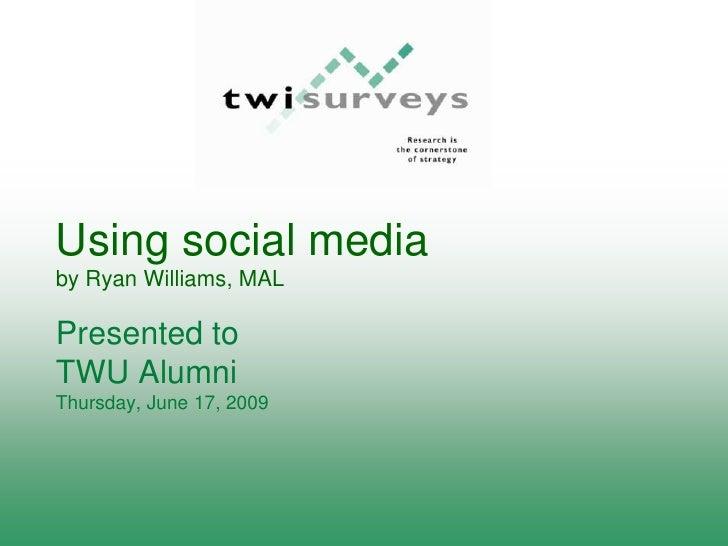 Using social media by Ryan Williams, MAL  Presented to TWU Alumni Thursday, June 17, 2009