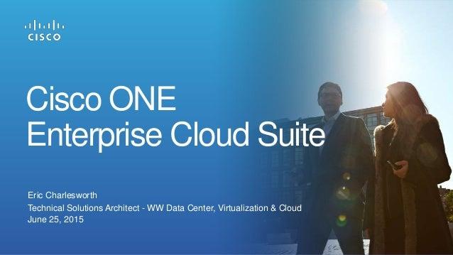 Eric Charlesworth Technical Solutions Architect - WW Data Center, Virtualization & Cloud June 25, 2015 Cisco ONE Enterpris...