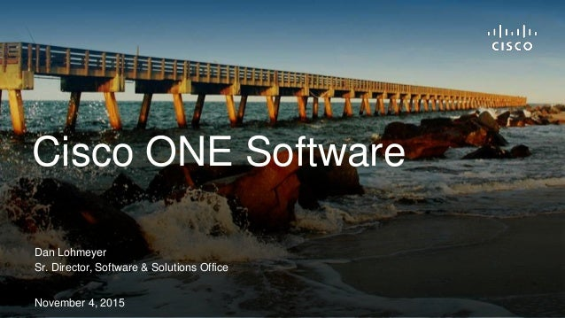 Dan Lohmeyer Sr. Director, Software & Solutions Office November 4, 2015 Cisco ONE Software