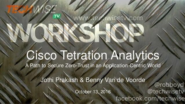 Cisco Tetration Analytics A Path to Secure Zero-Trust in an Application-Centric World Jothi Prakash & Benny Van de Voorde ...