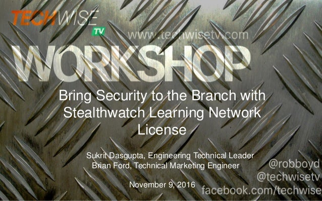 Bring Security to the Branch with Stealthwatch Learning Network License Sukrit Dasgupta, Engineering Technical Leader Bria...