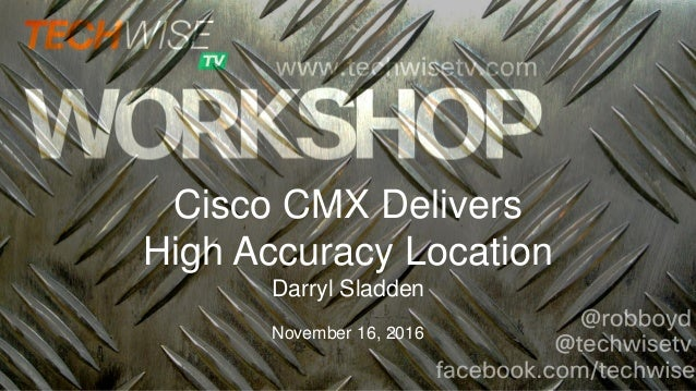 Cisco CMX Delivers High Accuracy Location Darryl Sladden November 16, 2016