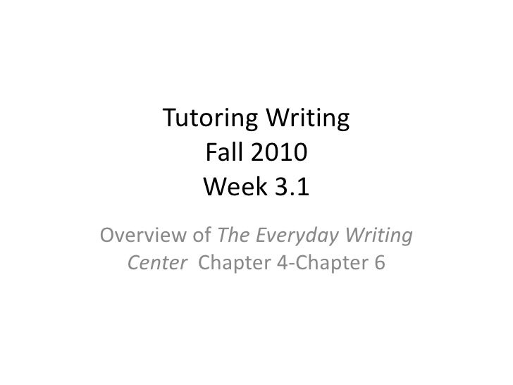 Tutoring WritingFall 2010Week 3.1<br />Overview of The Everyday Writing Center  Chapter 4-Chapter 6<br />