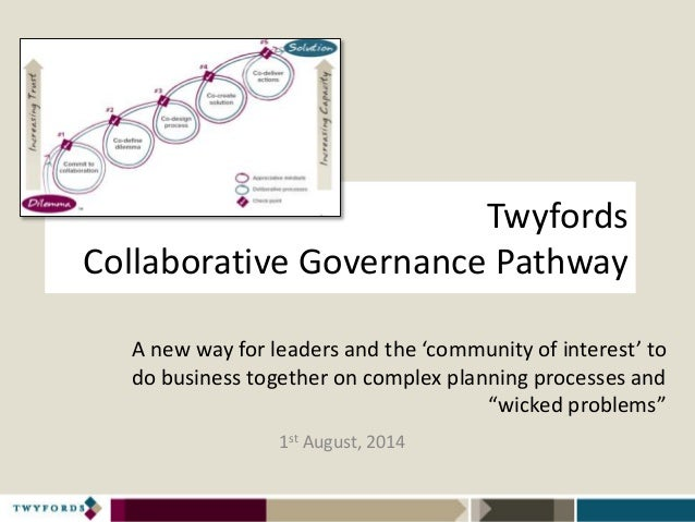 Twyfords Collaborative Governance Pathway 1st August, 2014 A new way for leaders and the 'community of interest' to do bus...