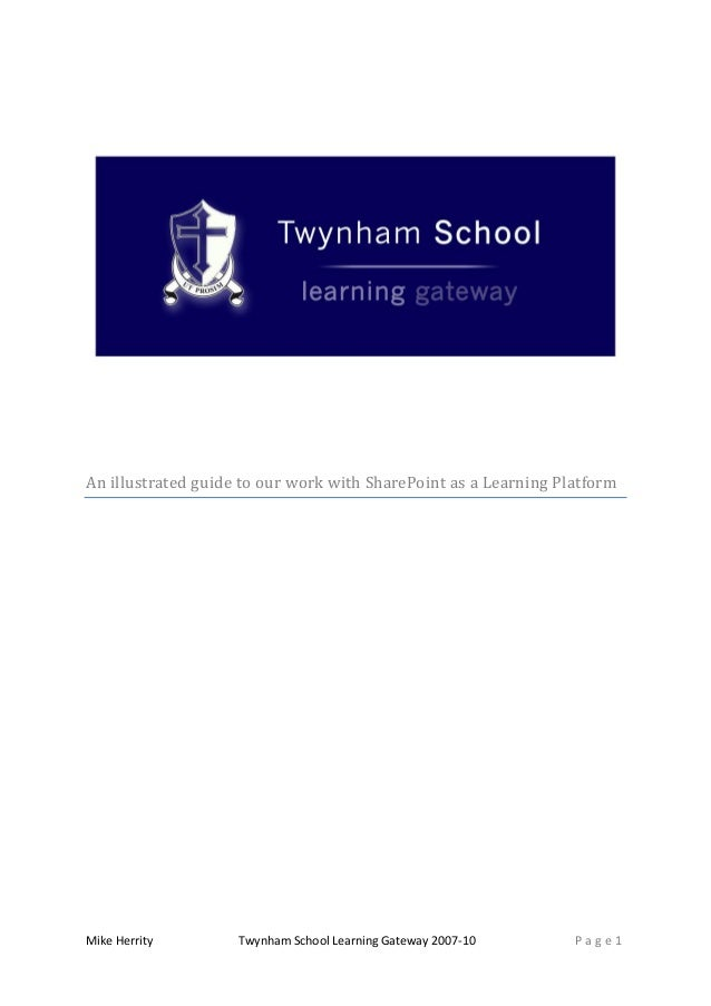 Mike Herrity Twynham School Learning Gateway 2007-10 P a g e 1 An illustrated guide to our work with SharePoint as a Learn...
