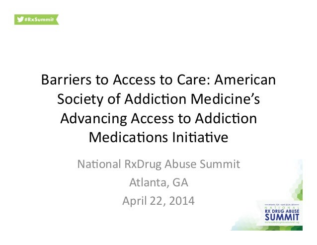Barriers	   to	   Access	   to	   Care:	   American	    Society	   of	   Addic4on	   Medicine's	    Advancing	   Access	  ...
