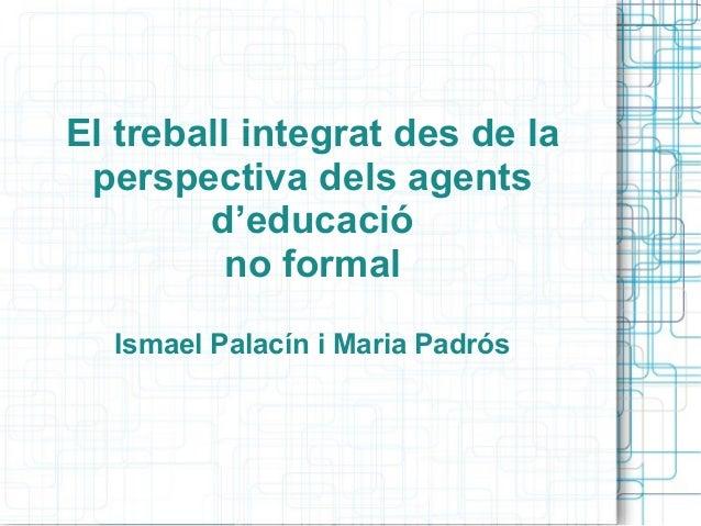 El treball integrat des de la perspectiva dels agents d'educació no formal Ismael Palacín i Maria Padrós