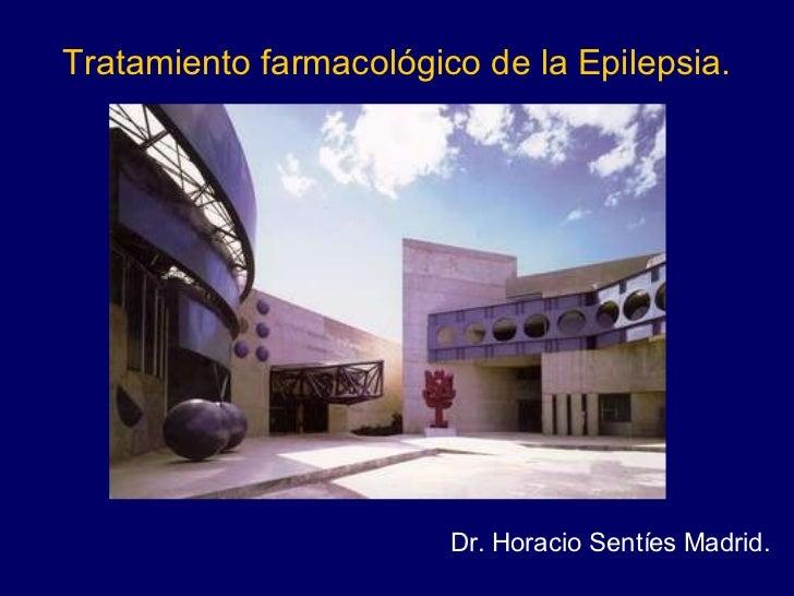 Tratamiento farmacológico de la Epilepsia. Dr. Horacio Sentíes Madrid.