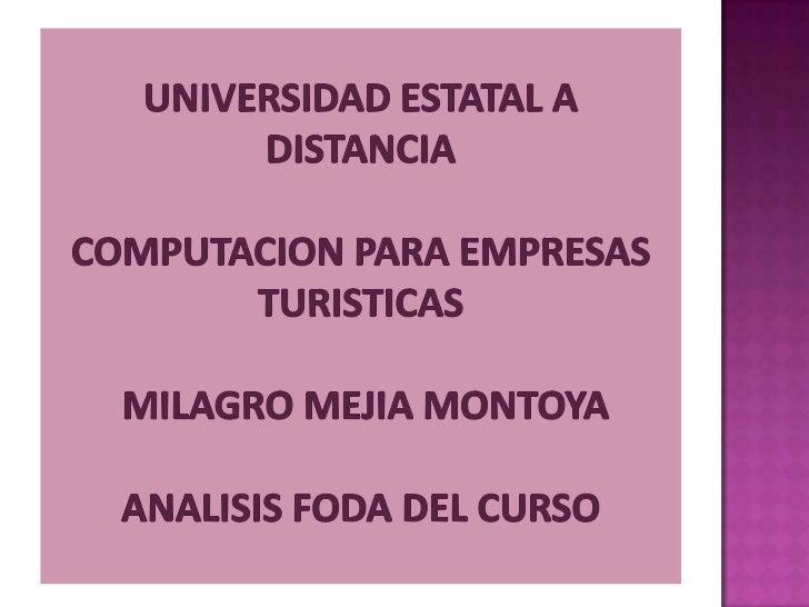 UNIVERSIDAD ESTATAL A DISTANCIA COMPUTACION PARA EMPRESAS TURISTICAS MILAGRO MEJIA MONTOYAANALISIS FODA DEL CURSO<br />
