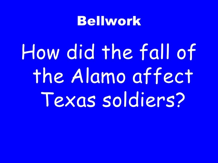 Bellwork <ul><li>How did the fall of the Alamo affect Texas soldiers? </li></ul>