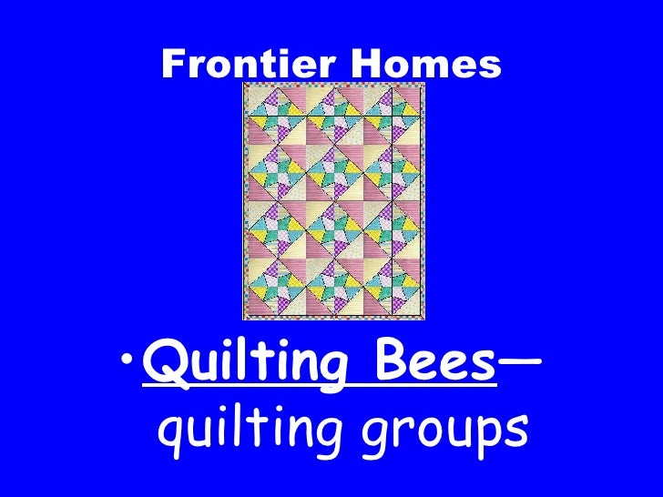 Frontier Homes <ul><li>Quilting Bees —quilting groups </li></ul>
