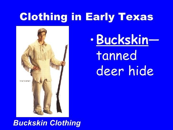 Clothing in Early Texas <ul><li>Buckskin —tanned deer hide </li></ul>Buckskin Clothing