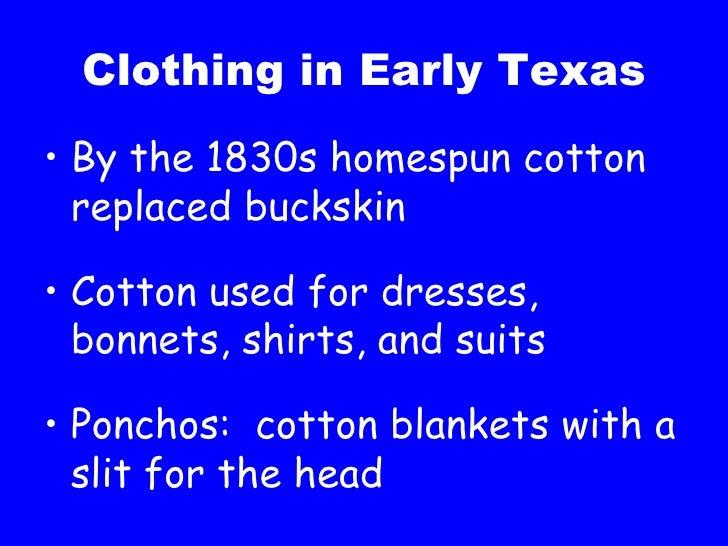 Clothing in Early Texas <ul><li>By the 1830s homespun cotton replaced buckskin </li></ul><ul><li>Cotton used for dresses, ...