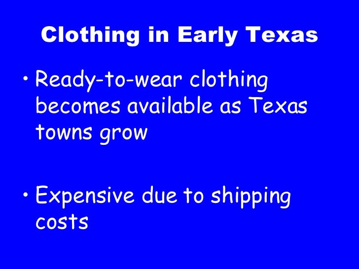 Clothing in Early Texas <ul><li>Ready-to-wear clothing becomes available as Texas towns grow </li></ul><ul><li>Expensive d...