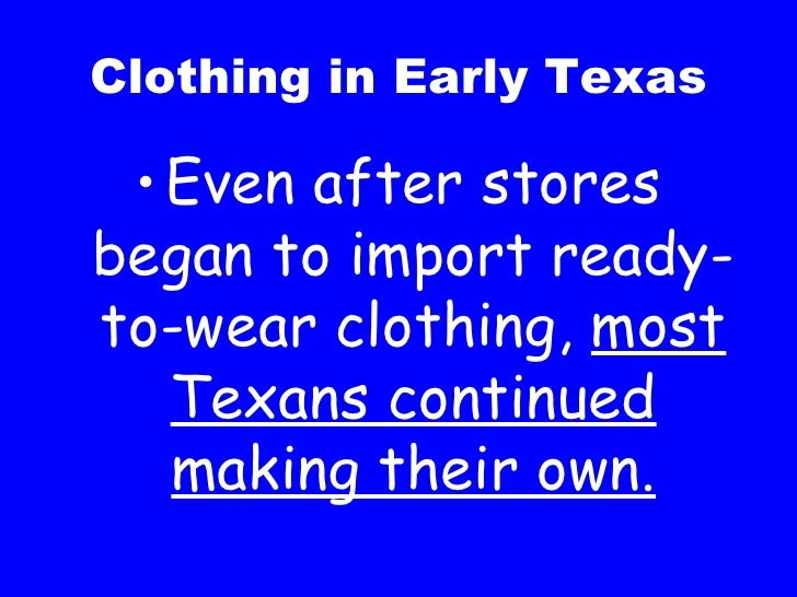 Clothing in Early Texas <ul><li>Even after stores began to import ready-to-wear clothing,  most Texans continued making th...