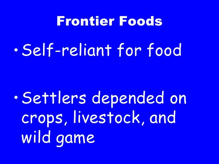 Frontier Foods <ul><li>Self-reliant for food </li></ul><ul><li>Settlers depended on crops, livestock, and wild game </li><...