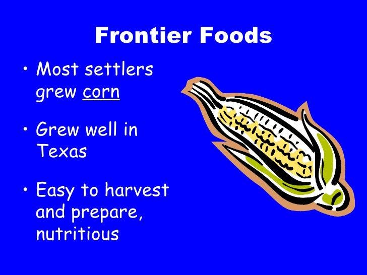 Frontier Foods <ul><li>Most settlers grew  corn </li></ul><ul><li>Grew well in Texas </li></ul><ul><li>Easy to harvest and...