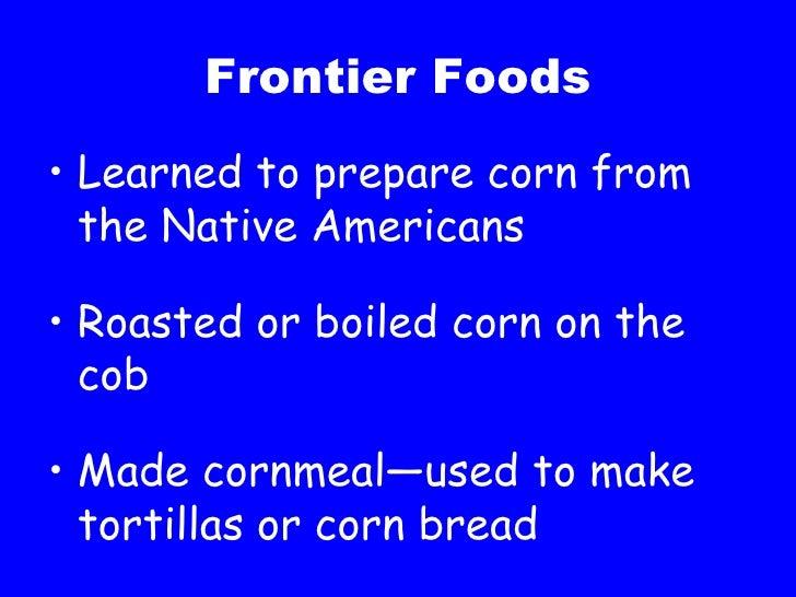 Frontier Foods <ul><li>Learned to prepare corn from the Native Americans </li></ul><ul><li>Roasted or boiled corn on the c...