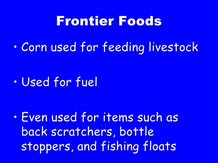 Frontier Foods <ul><li>Corn used for feeding livestock </li></ul><ul><li>Used for fuel </li></ul><ul><li>Even used for ite...