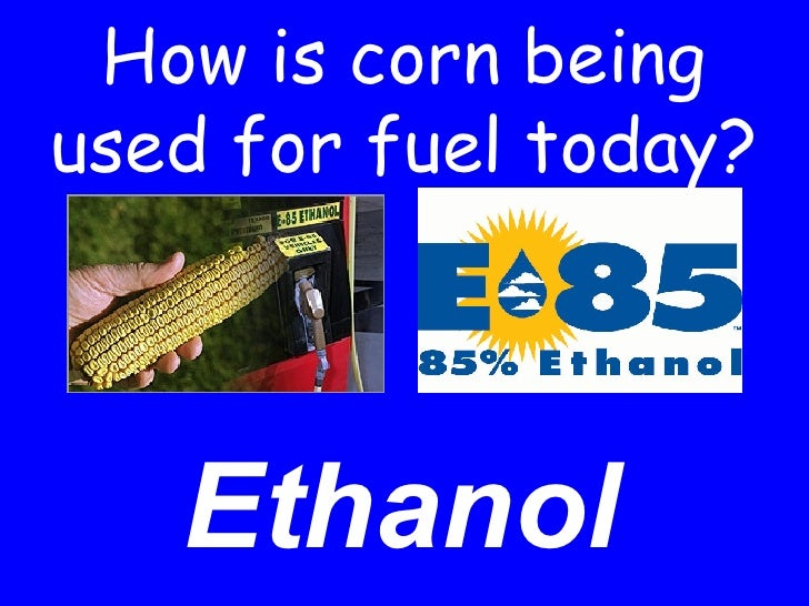 How is corn being used for fuel today? Ethanol
