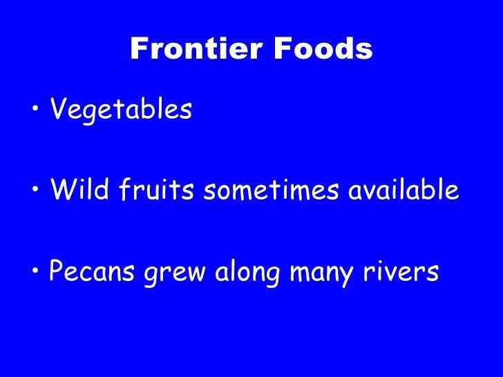 Frontier Foods <ul><li>Vegetables </li></ul><ul><li>Wild fruits sometimes available </li></ul><ul><li>Pecans grew along ma...