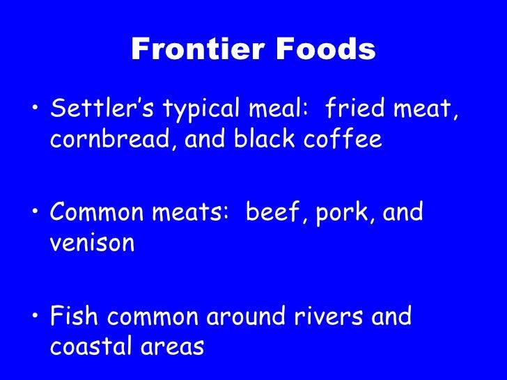 Frontier Foods <ul><li>Settler's typical meal:  fried meat, cornbread, and black coffee </li></ul><ul><li>Common meats:  b...