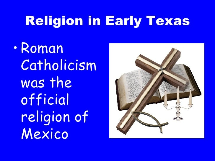 Religion in Early Texas <ul><li>Roman Catholicism was the official religion of Mexico </li></ul>