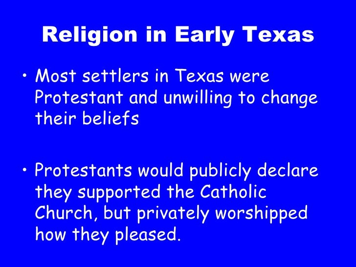 Religion in Early Texas <ul><li>Most settlers in Texas were Protestant and unwilling to change their beliefs </li></ul><ul...