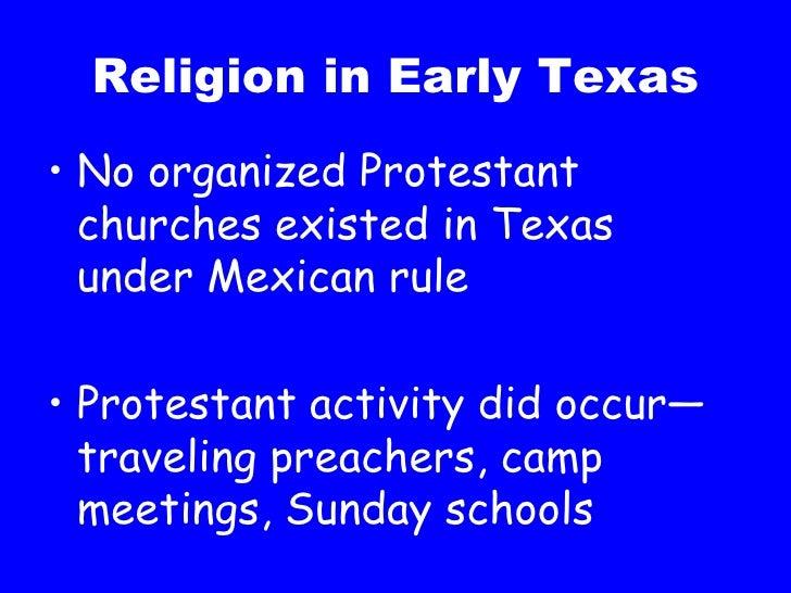 Religion in Early Texas <ul><li>No organized Protestant churches existed in Texas under Mexican rule </li></ul><ul><li>Pro...
