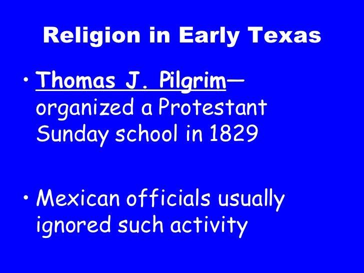 Religion in Early Texas <ul><li>Thomas J. Pilgrim —organized a Protestant Sunday school in 1829 </li></ul><ul><li>Mexican ...