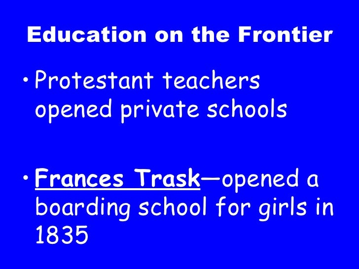 Education on the Frontier <ul><li>Protestant teachers opened private schools </li></ul><ul><li>Frances Trask —opened a boa...