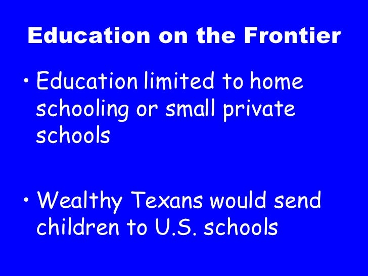 Education on the Frontier <ul><li>Education limited to home schooling or small private schools </li></ul><ul><li>Wealthy T...