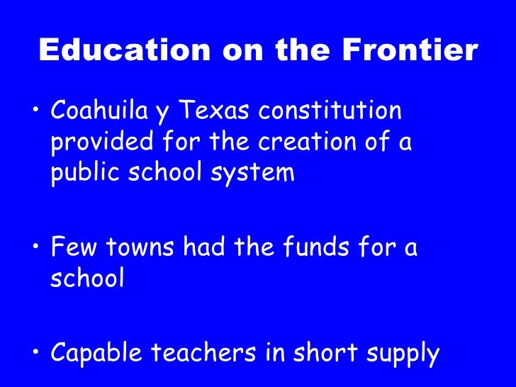 Education on the Frontier <ul><li>Coahuila y Texas constitution provided for the creation of a public school system </li><...