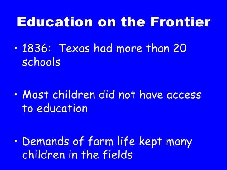 Education on the Frontier <ul><li>1836:  Texas had more than 20 schools </li></ul><ul><li>Most children did not have acces...