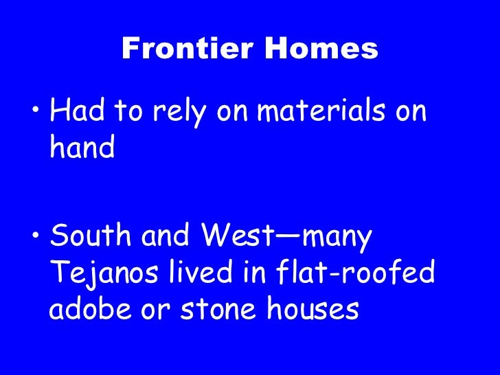 Frontier Homes <ul><li>Had to rely on materials on hand </li></ul><ul><li>South and West—many Tejanos lived in flat-roofed...