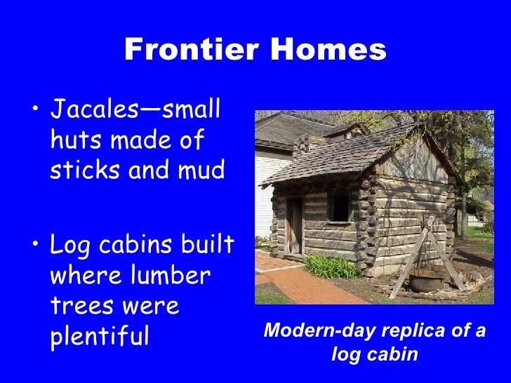 Frontier Homes <ul><li>Jacales—small huts made of sticks and mud </li></ul><ul><li>Log cabins built where lumber trees wer...