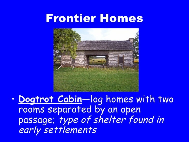 Frontier Homes <ul><li>Dogtrot Cabin —log homes with two rooms separated by an open passage;  type of shelter found in ear...