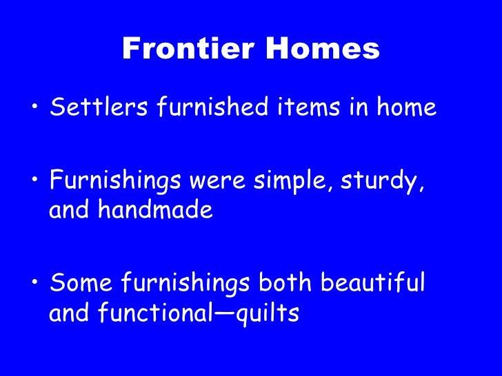 Frontier Homes <ul><li>Settlers furnished items in home </li></ul><ul><li>Furnishings were simple, sturdy, and handmade </...